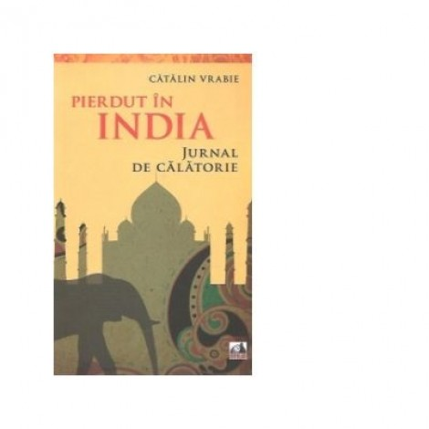 Pierdut in India. Jurnal de calatorie - Catalin Vrabie