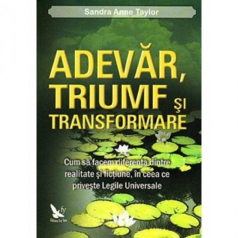 Adevar, triumf si transformare. Cum sa facem diferenta dintre realitate si fictiune, in ceea ce priveste legile universale - Sandra Anne Taylor