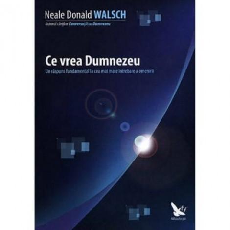 Ce vrea Dumnezeu. Un raspuns fundamental la cea mai mare intrebare a omenirii - Neale Donald Walsch