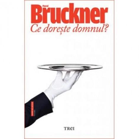 Ce doreste domnul - Pascal Bruckner. Traducere de Doru Mares