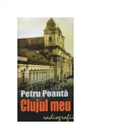 Clujul meu. Radiografii - Petru Poanta