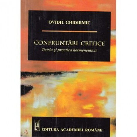 Confruntari critice. Teoria si practica hermeneuticii - Ovidiu Ghidirmic