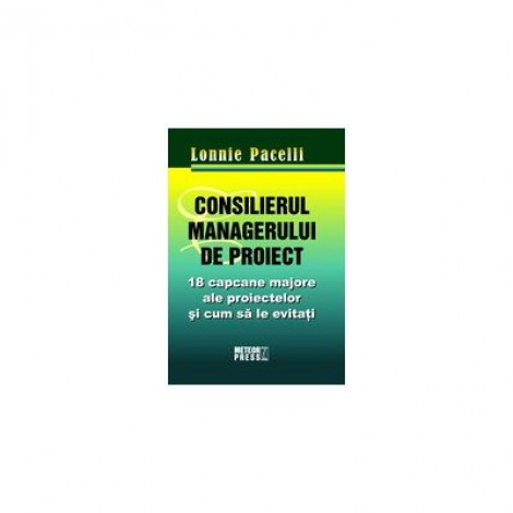 Consilierul managerului de proiect. 18 capcane majore ale proiectelor si cum sa le eviti - Lonnie Pacelli