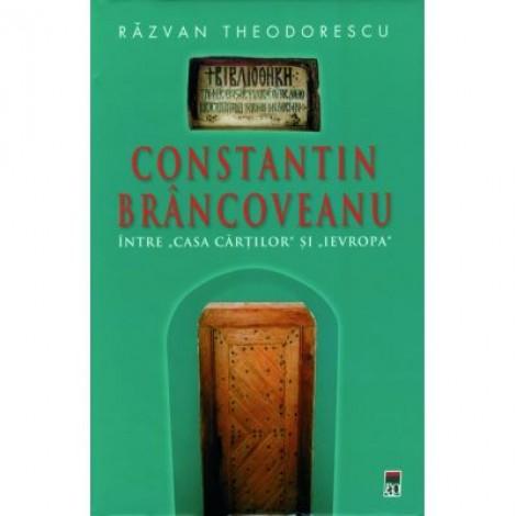 "Constantin Brancoveanu. Intre ""Casa Cartilor""si ""Ievropa"" - Razvan Theodorescu"