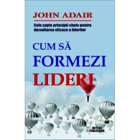 Cum sa formezi lideri. Cele sapte-principii cheie pentru dezvoltarea eficace a liderilor - John Adair