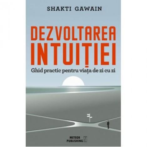Dezvoltarea intuitiei. Ghid practic pentru viata de zi cu zi - Shakti Gawain