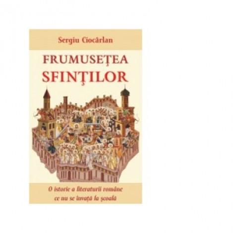Frumusetea sfintilor. O istorie a literaturii romane ce nu se invata la scoala - Sergiu Ciocarlan