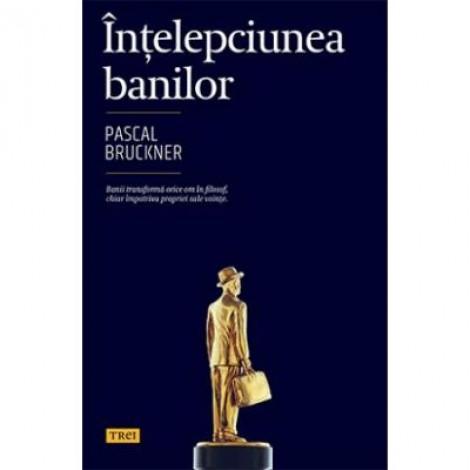 Intelepciunea banilor - Pascal Bruckner. Banii transforma orice om in filosof, chiar impotriva propriei sale vointe
