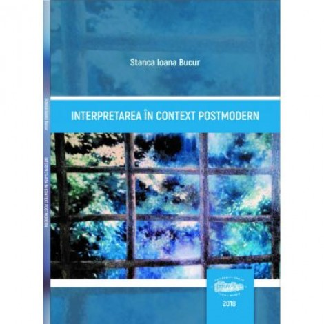 Interpretarea in context postmodern - Stanca Ioana Bucur