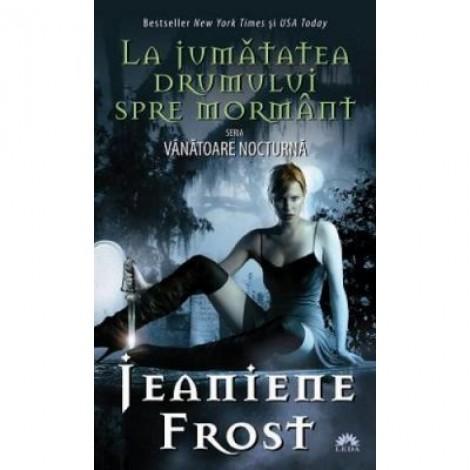 La jumatatea drumului spre mormant. Vanatoare nocturna, volumul 1 - Jeanine Frost