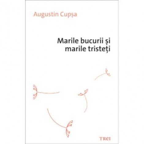 Marile bucurii si marile tristeti - Augustin Cupsa