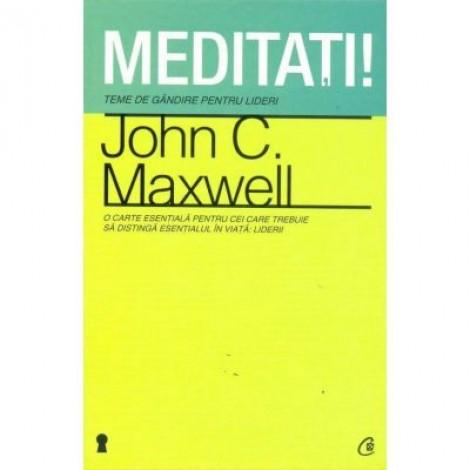 Meditati! Teme de gandire pentru lideri - John C. Maxwell
