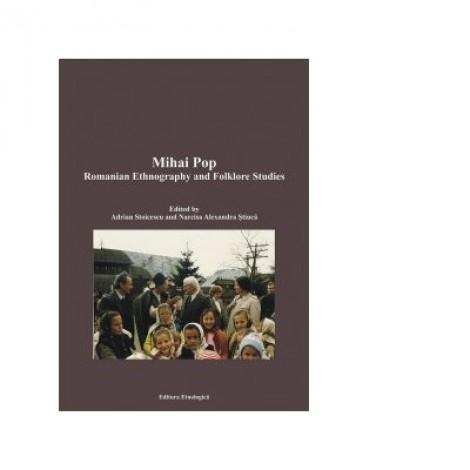 Mihai Pop. Romanian Ethnography and Folklore Studies - Narcisa Alexandra Stiuca, Adrian Stoicescu