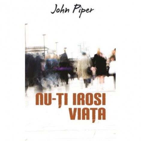 Nu-ti irosi viata (Set 10 brosuri) - John Piper