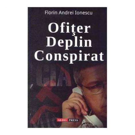 Ofiter deplin conspirat - Florin Andrei Ionescu