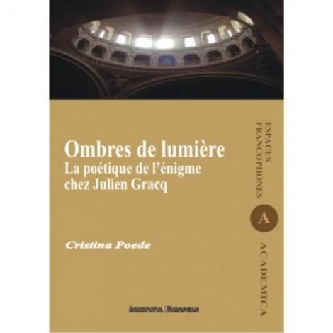 Ombres de lumiere. La poetique de l'enigme chez Julien Gracq - Cristina Poede