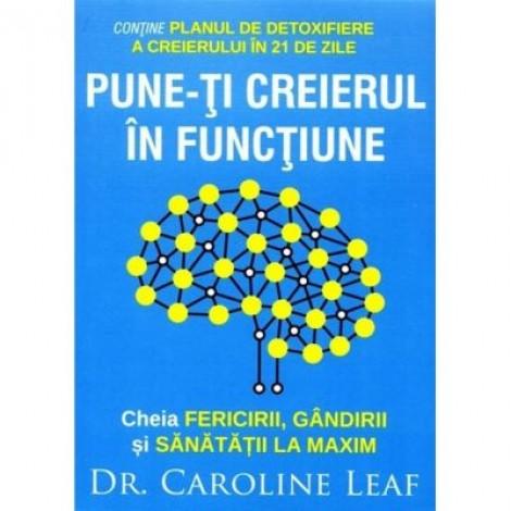 Pune-ti creierul in functiune - Caroline Leaf