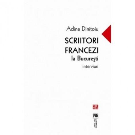 Scriitori francezi la Bucuresti. Interviuri - Adina Dinitoiu