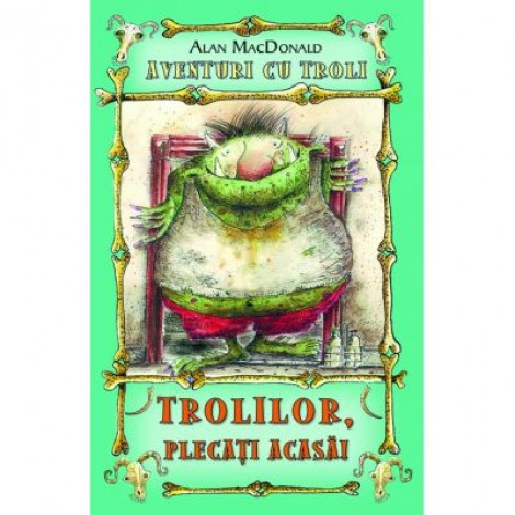 Trolilor, plecati acasa! Aventuri cu troli vol. 1 - Alan MacDonald