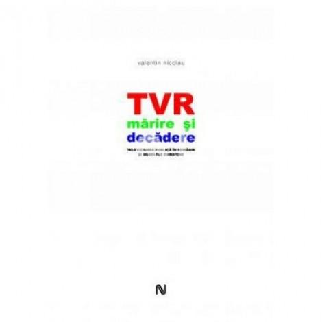 TVR. Marire si decadere. Televiziunea publica in Romania si modelele europene - Valentin Nicolau