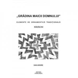 """""""Gradina Maicii Domnului"""". Elemente de ornamentica traditionala. Radacini - Dan Arhire"""