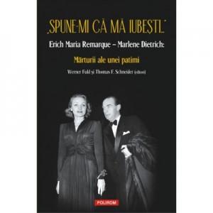 """""""Spune-mi ca ma iubesti..."""" Erich Maria Remarque–Marlene Dietrich. Marturii ale unei patimi - Werner Fuld, Thomas F. Schneider"""