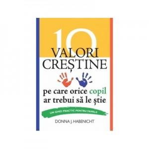 10 valori crestine pe care orice copil ar trebui sa le stie. Un ghid practic pentru familii - Donna J. Habenicht