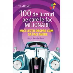 100 de lucruri pe care le fac milionarii. Mici lectii despre cum sa faci avere - Nigel Cumberland