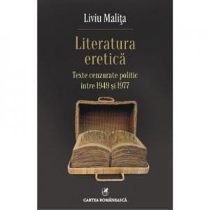 Literatura eretica. Texte cenzurate politic intre 1949 si 1977 - Liviu Malita