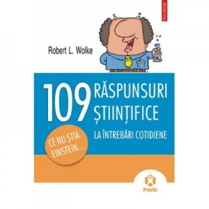 109 raspunsuri la intrebari cotidiene. Ce nu stia Einstein...- Robert L. Wolke