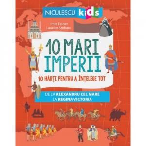 10 mari imperii. 10 harti pentru a intelege tot de la Alexandru cel Mare la Regina Victoria - Imre Feiner
