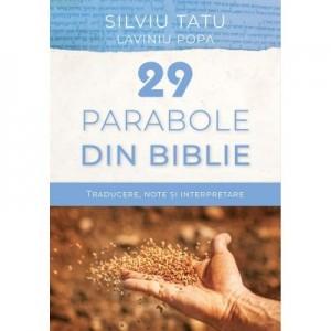 29 de parabole din Biblie. Traducere, note si interpretare - Silviu Tatu