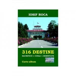 316 Destine: Sacrificiu. Curaj. Demnitate. Carte-album - Iosif Roca