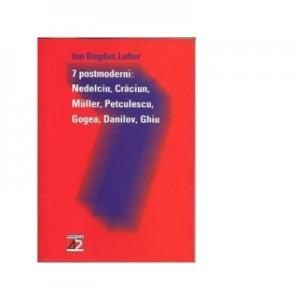 7 postmoderni: Nedelcu, Craciun, Muller, Petculescu, Gogea, Danilov, Ghiu - Ion Bogdan Lefter