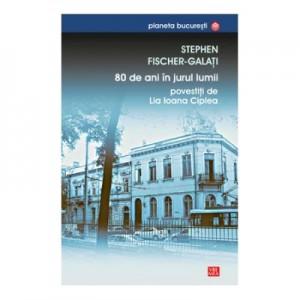 80 de ani in jurul lumii povestiti de Lia Ioana Ciplea - Stephen Fischer-Galati