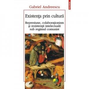 Existenta prin cultura. Represiune, colaborationism si rezistenta intelectuala sub regimul comunist - Gabriel Andreescu