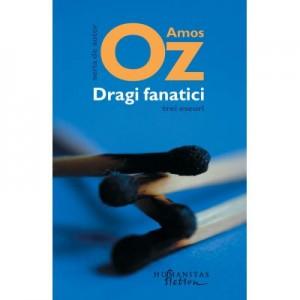 Dragi fanatici. Trei eseuri - Amos Oz. Traducere de Gheorghe Miletineanu