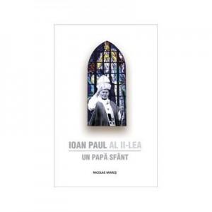 Ioan Paul al II-lea. Un Papa Sfant - Nicolae Mares