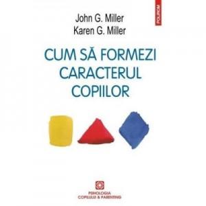 Cum sa formezi caracterul copiilor. Metoda responsabilitatii personale - John G. Miller, Karen G. Miller
