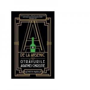 A de la Arsenic. Otravurile Agathei Christie - Katryn Harkup