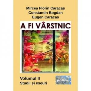 A fi varstnic. Studii si eseuri. Volumul II - Mircea Florin Caracas, Constantin Bogdan, Eugen Caracas