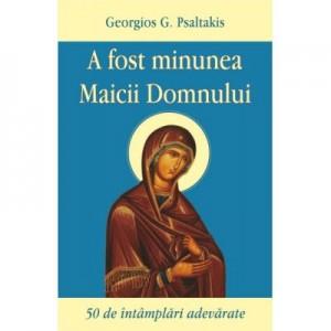 A fost minunea Maicii Domnului. 50 de intamplari adevarate - Georgios Psaltakis