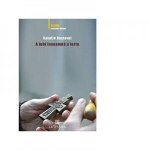 A iubi inseamna a ierta (a cincea editie, contine volumul Singuri in fata libertatii) - Ieromonah Savatie Bastovoi