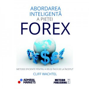 Abordarea inteligenta a pietei FOREX. Metode eficiente pentru a reusi inca de la inceput - Cliff Wachtel