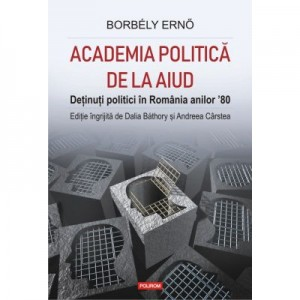 Academia politica de la Aiud. Detinuti politici in Romania anilor '80 - Dalia Bathory, Andreea Carstea