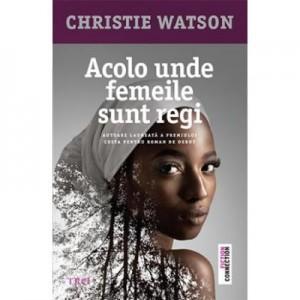 Acolo unde femeile sunt regi - Christie Watson