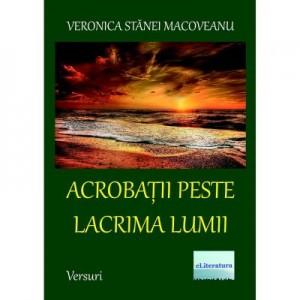 Acrobatii peste lacrima lumii - Veronica Stanei Macoveanu