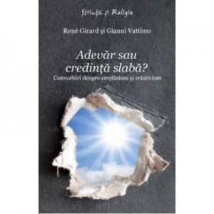 Adevar sau credinta slaba? Convorbiri despre crestinism si relativism - Rene Girard