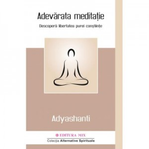 Adevarata meditatie. Descopera libertatea purei constiinte - Adyashanti
