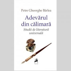 Adevarul din calimara. Studii de literatura universala - Petre Gheorghe Barlea